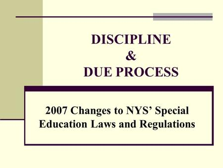DISCIPLINE & DUE PROCESS 2007 Changes to NYS' Special Education Laws and Regulations.