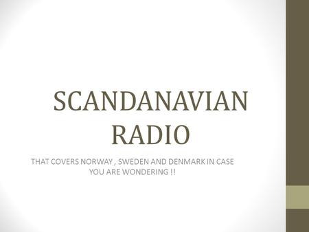 SCANDANAVIAN RADIO THAT COVERS NORWAY, SWEDEN AND DENMARK IN CASE YOU ARE WONDERING !!
