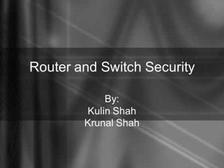 Router and Switch Security By: Kulin Shah Krunal Shah.