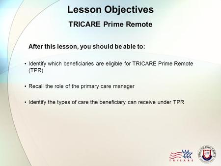 Lesson Objectives TRICARE Prime Remote After this lesson, you should be able to: Identify which beneficiaries are eligible for TRICARE Prime Remote (TPR)