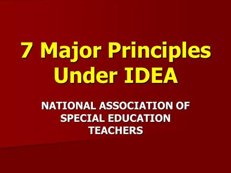 7 Major Principles Under IDEA NATIONAL ASSOCIATION OF SPECIAL EDUCATION TEACHERS.
