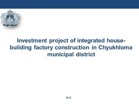 2012 Investment project of integrated house- building factory construction in Chyukhloma municipal district.