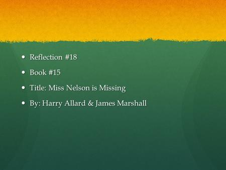 Reflection #18 Reflection #18 Book #15 Book #15 Title: Miss Nelson is Missing Title: Miss Nelson is Missing By: Harry Allard & James Marshall By: Harry.