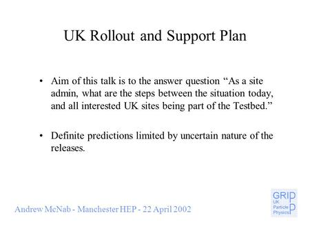 "Andrew McNab - Manchester HEP - 22 April 2002 UK Rollout and Support Plan Aim of this talk is to the answer question ""As a site admin, what are the steps."