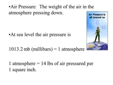 Air Pressure: The weight of the air in the atmosphere pressing down. At sea level the air pressure is 1013.2 mb (millibars) = 1 atmosphere 1 atmosphere.