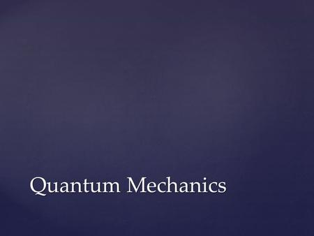 Quantum Mechanics.  Write what's in white on the back of the Week 10 Concept Review  Then, answer the questions on the front Your Job.