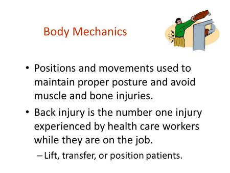 Body Mechanics Positions and movements used to maintain proper posture and avoid muscle and bone injuries. Back injury is the number one injury experienced.