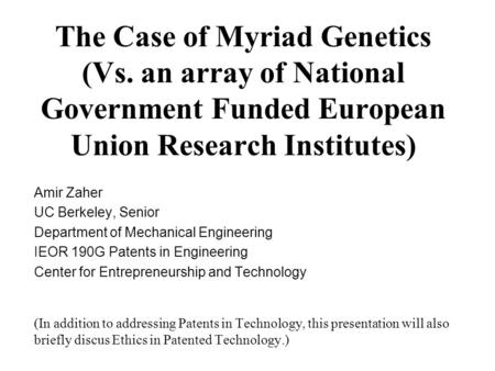 The Case of Myriad Genetics (Vs. an array of National Government Funded European Union Research Institutes) Amir Zaher UC Berkeley, Senior Department of.