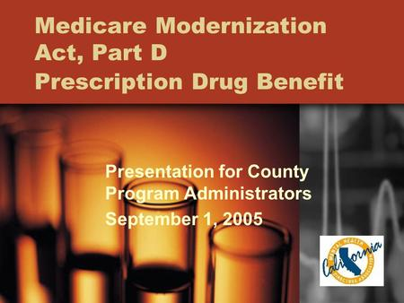 Medicare Modernization Act, Part D Prescription Drug Benefit Presentation for County Program Administrators September 1, 2005.