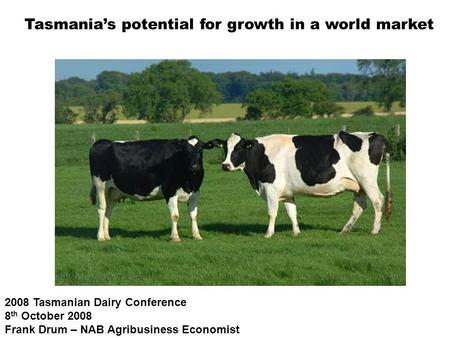 2008 Tasmanian Dairy Conference 8 th October 2008 Frank Drum – NAB Agribusiness Economist Tasmania's potential for growth in a world market.