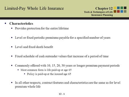 12 - 1 Limited-Pay Whole Life Insurance  Characteristics  Provides protection for the entire lifetime  Level or fixed periodic premiums payable for.