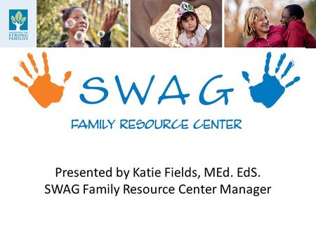 Presented by Katie Fields, MEd. EdS. SWAG Family Resource Center <strong>Manager</strong>.