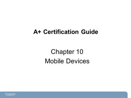A+ Certification Guide Chapter 10 Mobile Devices.