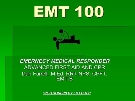 EMT 100 EMERNECY MEDICAL RESPONDER ADVANCED FIRST AID AND CPR Dan Farrell, M.Ed, RRT-NPS, CPFT, EMT-B *PETITIONERS BY LOTTERY*