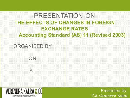 PRESENTATION ON THE EFFECTS OF CHANGES IN FOREIGN EXCHANGE RATES Accounting Standard (AS) 11 (Revised 2003) Presented by: CA Verendra Kalra ORGANISED BY.