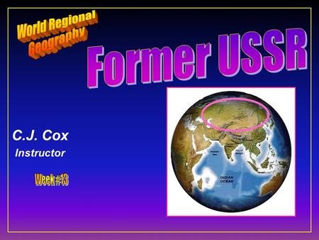 C.J. Cox Instructor. Former USSR Central & North Asia F Ten Geographic Qualities F Regions & States F Historical Geography F Physical Geography F Cultural.