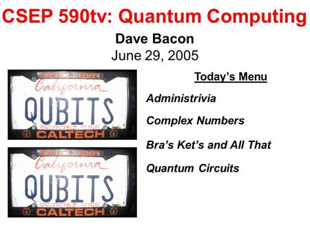 CSEP 590tv: Quantum Computing Dave Bacon June 29, 2005 Today's Menu Administrivia Complex Numbers Bra's Ket's and All That Quantum Circuits.