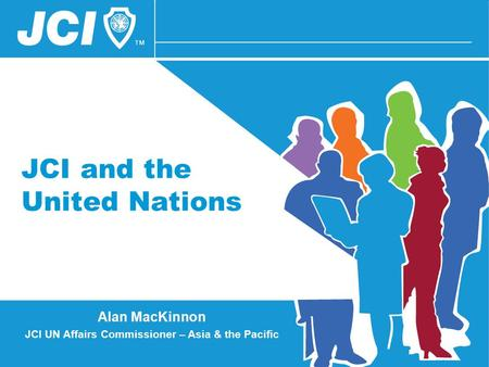 JCI and the United Nations Alan MacKinnon JCI UN Affairs Commissioner – Asia & the Pacific.