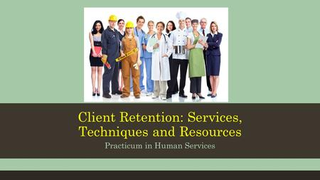 Client Retention: Services, Techniques and Resources Practicum in Human Services.