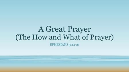 A Great Prayer (The How and What of Prayer) EPHESIANS 3:14-21.