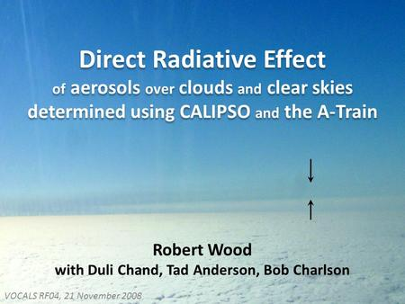 Direct Radiative Effect of aerosols over clouds and clear skies determined using CALIPSO and the A-Train Robert Wood with Duli Chand, Tad Anderson, Bob.