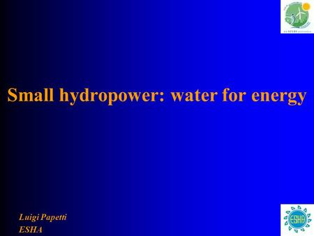 Small hydropower: water for energy Luigi Papetti ESHA.