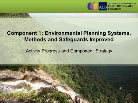 GREATER MEKONG SUBREGION CORE ENVIRONMENT PROGRAM Component 1: Environmental Planning Systems, Methods and Safeguards Improved Activity Progress and Component.