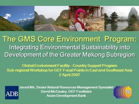 The GMS Core Environment Program: Integrating Environmental Sustainability into Development of the Greater Mekong Subregion The GMS Core Environment Program: