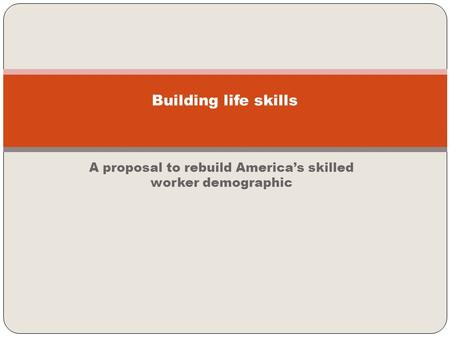 A proposal to rebuild America's skilled worker demographic Building life skills.