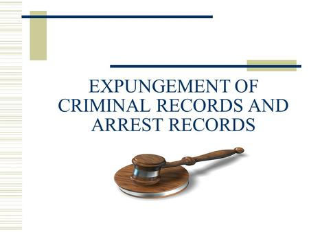 EXPUNGEMENT OF CRIMINAL RECORDS AND ARREST RECORDS.