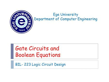 Gate Circuits and Boolean Equations BIL- 223 Logic Circuit Design Ege University Department of Computer Engineering.