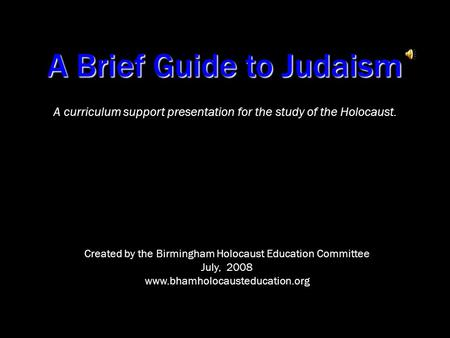 A Brief Guide to Judaism A curriculum support presentation for the study <strong>of</strong> the Holocaust. Created by the Birmingham Holocaust Education Committee July,