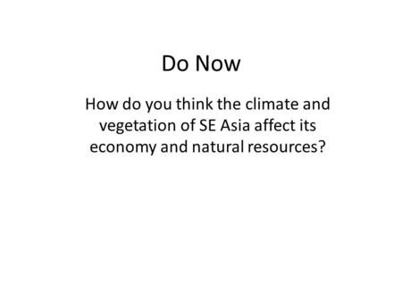 Do Now How do you think the climate and vegetation of SE Asia affect its economy and natural resources?