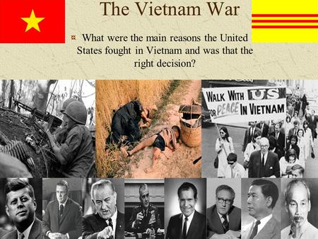The Vietnam War What were the main reasons the United States fought in Vietnam and was that the right decision?