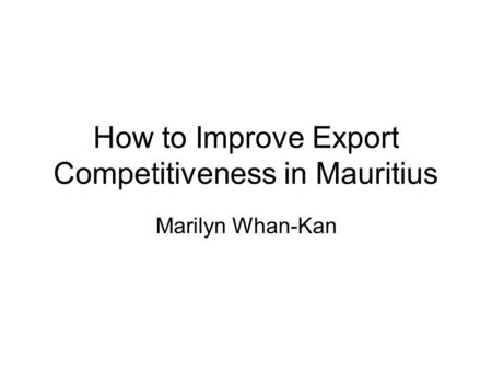 How to Improve Export Competitiveness in Mauritius Marilyn Whan-Kan.