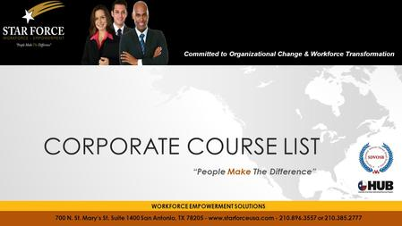 "CORPORATE COURSE LIST ""People Make The Difference"" 700 N. St. Mary's St. Suite 1400 San Antonio, TX 78205 - www.starforceusa.com - 210.896.3557 or 210.385.2777."