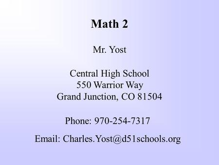 Math 2 Mr. Yost Central High School 550 Warrior Way Grand Junction, CO 81504 Phone: 970-254-7317