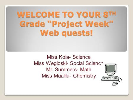 "WELCOME TO YOUR 8 TH Grade ""Project Week"" Web quests! Miss Kola- Science Miss Wegloski- Social Science Mr. Summers- Math Miss Maaliki- Chemistry."