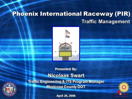 Phoenix International Raceway (PIR) Presented By: Nicolaas Swart Traffic Engineering & ITS Program Manager Maricopa County DOT April 26, 2006 Presented.
