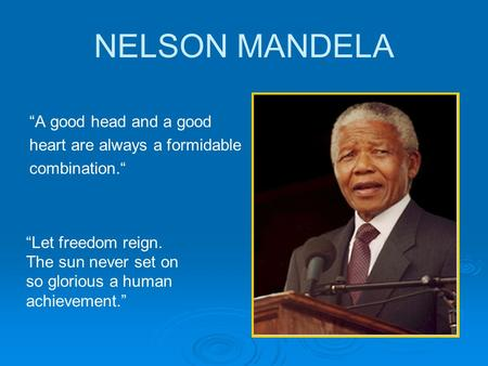 "NELSON MANDELA ""A good head and a good heart are always a formidable combination."" ""Let freedom reign. The sun never set on so glorious a human achievement."""