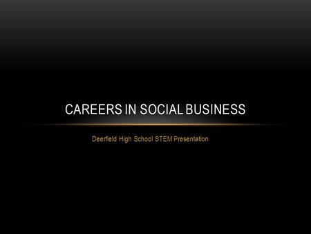 Deerfield High School STEM Presentation CAREERS IN SOCIAL BUSINESS.