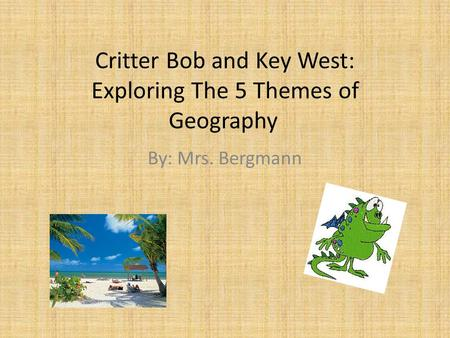 Critter Bob and Key West: Exploring The 5 Themes of Geography By: Mrs. Bergmann.