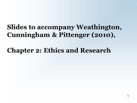 Slides to accompany Weathington, Cunningham & Pittenger (2010), Chapter 2: Ethics and Research 1.