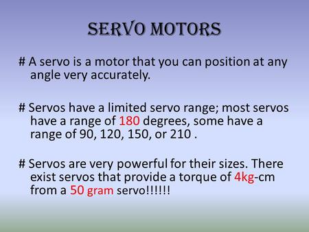 Servo Motors # A servo is a motor that you can position at any angle very accurately. # Servos have a limited servo range; most servos have a range of.