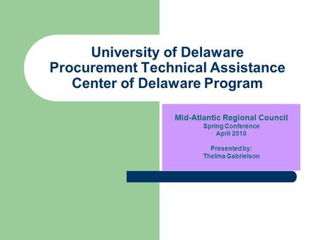 University of Delaware Procurement Technical Assistance Center of Delaware Program Mid-Atlantic Regional Council Spring Conference April 2010 Presented.