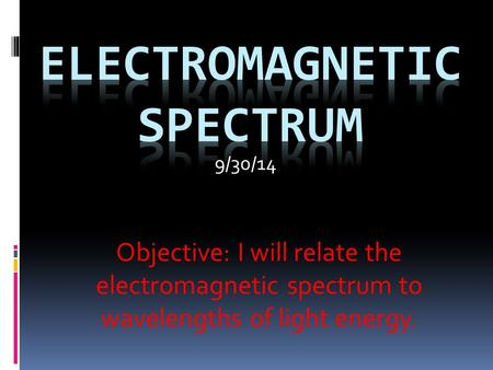 Objective: I will relate the electromagnetic spectrum to wavelengths of light energy. 9/30/14.