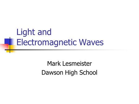 Light and Electromagnetic Waves Mark Lesmeister Dawson High School.