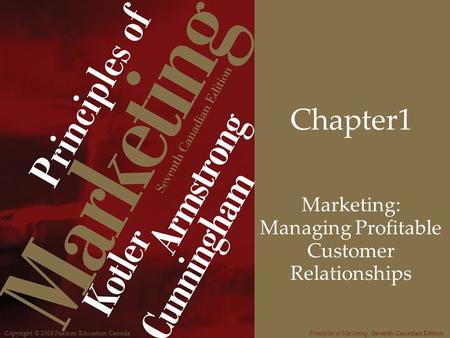 Copyright © 2008 Pearson Education CanadaPrinciples of Marketing, Seventh Canadian Edition Chapter1 Marketing: Managing Profitable Customer Relationships.
