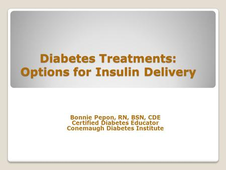 Diabetes Treatments: Options for Insulin Delivery Bonnie Pepon, RN, BSN, CDE Certified Diabetes Educator Conemaugh Diabetes Institute.