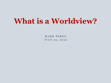MARK PEREZ JULY 29, 2012 What is a Worldview?. A worldview is the set of beliefs about fundamental aspects of reality that ground and influence all one's.